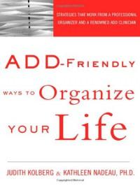 ADD-Friendly Ways to Organize Your Life - Judith Kolberg, Kathleen G. Nadeau