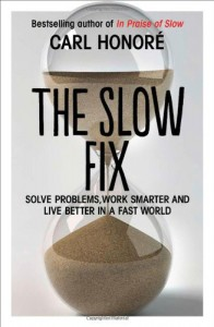 The Slow Fix: Solve Problems, Work Smarter and Live Better in a World Addicted to Speed - Carl Honoré