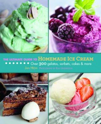 The Ultimate Guide to Homemade Ice Cream: Over 300 Gelatos, Sorbets, Cakes & More - Jan Hedh, Klas Anderson