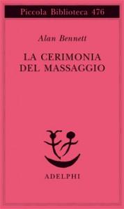 La cerimonia del massaggio - Marco Rossari, Alan Bennett, Giulia Arborio Mella