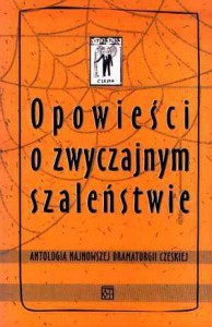 Opowieści o zwyczajnym szaleństwie. Antologia najnowszej dramaturgii czeskiej - praca zbiorowa