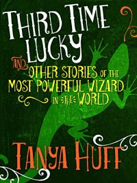 Third Time Lucky: And Other Stories of the Most Powerful Wizard in the World - Tanya Huff