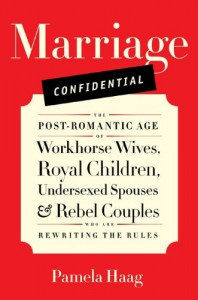 Marriage Confidential: The Post-Romantic Age of Workhorse Wives, Royal Children, Undersexed Spouses, and Rebel Couples Who Are Rewriting the Rules - Pamela Haag