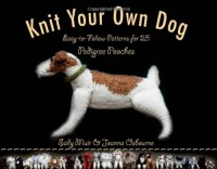 Knit Your Own Dog: Easy-to-Follow Patterns for 25 Pedigree Pooches - Sally Muir, Joanna Osborne