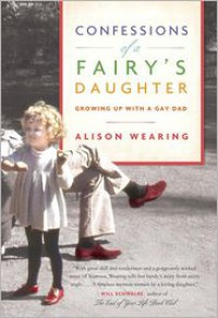 Confessions of a Fairy's Daughter: Growing Up with a Gay Dad - Alison Wearing