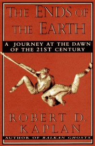 The Ends Of The Earth: A Journey at the Dawn of the 21st Century - Robert D. Kaplan