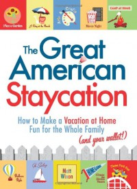 The Great American Staycation: How to Make a Vacation at Home Fun for the Whole Family (and Your Wallet!) - Matt Wixon