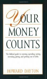 Your Money Counts: The Biblical Guide to Earning, Spending, Saving, Investing, Giving, and Getting Out of Debt - Howard Dayton