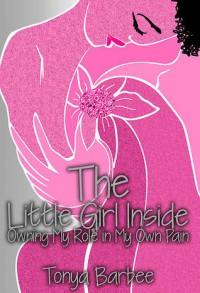The Little Girl Inside: Owning My Role in My Own Pain - Barbee Tonya