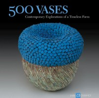 500 Vases: Contemporary Explorations of a Timeless Form (500 Series) - Ray Hemachandra;Julia Galloway