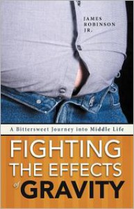 Fighting the Effects of Gravity: A Bittersweet Journey Into Middle Life - James Robinson Jr.