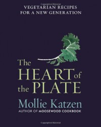 The Heart of the Plate: Vegetarian Recipes for a New Generation - Mollie Katzen