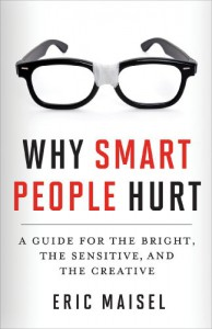 Why Smart People Hurt: A Guide for the Bright, the Sensitive, and the Creative - Eric Maisel