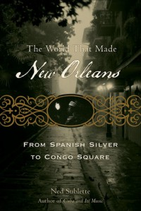 The World That Made New Orleans: From Spanish Silver to Congo Square - Ned Sublette