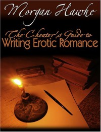 The Cheaters Guide to Writing Erotic Romance For Publication and Profit - Morgan Hawke