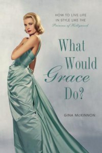 What Would Grace Do?: How to Live Life in Style Like the Princess of Hollywood - Gina McKinnon, Penelope Beech