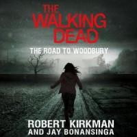 The Walking Dead: The Road to Woodbury  -  'Robert Kirkman', Jay Bonansinga, Fred Berman