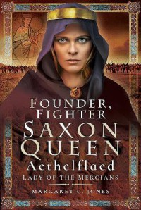 Founder, Fighter, Saxon Queen: Aethelflaed, Lady of the Mercians - Margaret Jones