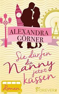 Sie dürfen die Nanny jetzt küssen: Roman - Alexandra Görner
