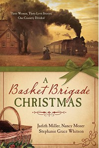 A Basket Brigade Christmas: Three Women, Three Love Stories, One Country Divided - Judith Mccoy Miller, Nancy Moser, Stephanie Grace Whitson