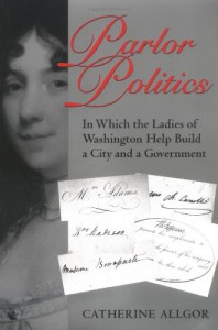 Parlor Politics: In Which the Ladies of Washington Help Build a City and a Government - Catherine Allgor