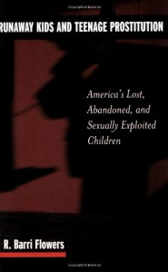 Runaway Kids and Teenage Prostitution: America's Lost, Abandoned, and Sexually Exploited Children - R. Barri Flowers