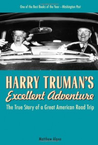 Harry Truman's Excellent Adventure: The True Story of a Great American Road Trip - Matthew Algeo