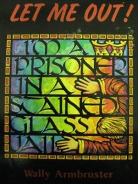 Let Me Out!: I'm a Prisoner in a Stained-Glass Jail - Wally Armbruster