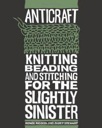 AntiCraft: Knitting, Beading and Stitching for the Slightly Sinister - Renee Rigdon, Zabet Stewart