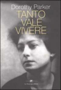 Tanto vale vivere. Racconti, prose, poesie - Dorothy Parker, Chiara Libero, S. Raffo