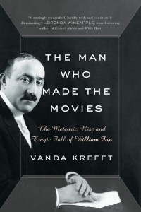 The Man Who Made the Movies: The Meteoric Rise and Tragic Fall of William Fox - Vanda Krefft