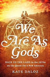 We Are As Gods: Back to the Land in the 1970s on the Quest for a New America - Kate Daloz