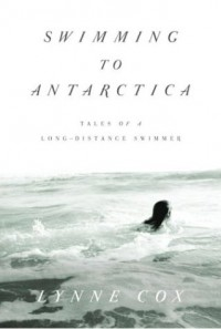 Swimming to Antarctica: Tales of a Long-Distance Swimmer - Lynne Cox