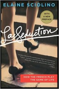 La Seduction: How the French Play the Game of Life - Elaine Sciolino