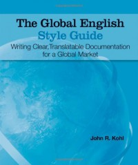 The Global English Style Guide: Writing Clear, Translatable Documentation for a Global Market - John R. Kohl