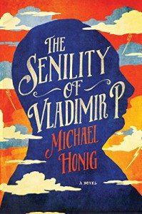 The Senility of Vladimir P.: A Novel - Michael Honig