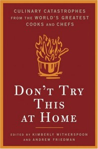 Don't Try This At Home: Culinary Catastrophes from the World's Greatest Chefs - Kimberly Witherspoon, Andrew Friedman