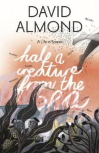 Half a Creature from the Sea: A Life in Stories by David Almond (4-Sep-2014) Hardcover - David Almond