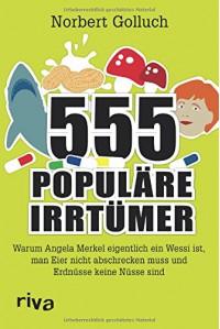555 populäre Irrtümer: Warum Angela Merkel eigentlich ein Wessi ist, man Eier nicht abschrecken muss und Erdnüsse keine Nüsse sind - Norbert Golluch