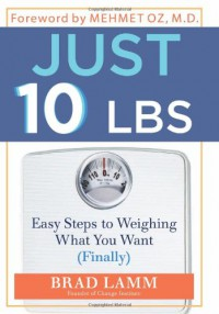 Just 10 LBS: Easy Steps to Weighing What You Want (Finally) - Brad Lamm