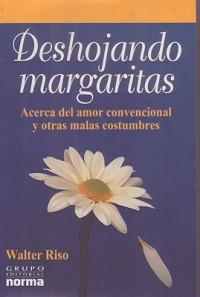 Deshojando Margaritas: Acerca del Amor Convencional y Otras Malas Costumbres - Walter Riso