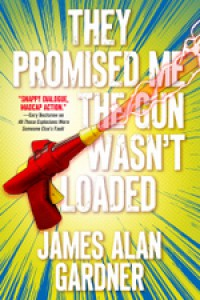 They Promised Me the Gun Wasn't Loaded - James Alan Gardner
