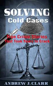 Solving Cold Cases: True Crime Stories that Took Years to Crack - Andrew J.H. Clark