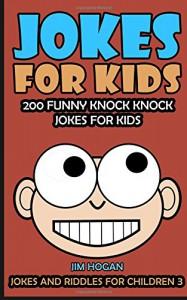 Jokes For Kids: Kids Jokes: 200 Funny Knock Knock Jokes For Kids (Jokes And Riddles For Children) (Volume 3) - Jim Hogan