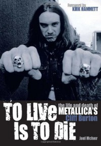 To Live Is To Die The Life And Death Of Metallica's Cliff Burton - Joel McIver, Kirk Hammett