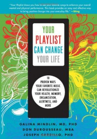 Your Playlist Can Change Your Life: Ten Proven Ways Your Favorite Music Can Revolutionize Your Health, Memory, Organization, Alertness and More - Galina Mindlin;Don Durousseau;Joseph Cardillo