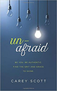 Unafraid: Be you. Be authentic. Find the grit and grace to shine. - Carey Scott
