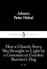 How a Ghastly Story Was Brought to Light by a Common or Garden Butcher's Dog (Little Black Classics #22) - Johann Peter Hebel