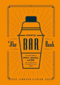 The Essential Bar Book: An A-to-Z Guide to Spirits, Cocktails, and Wine, with 115 Recipes for the World's Great Drinks - Jennifer Fiedler