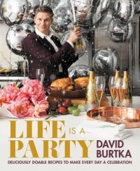 Life Is a Party: Deliciously Doable Recipes to Make Every Day a Celebration - David Burtka